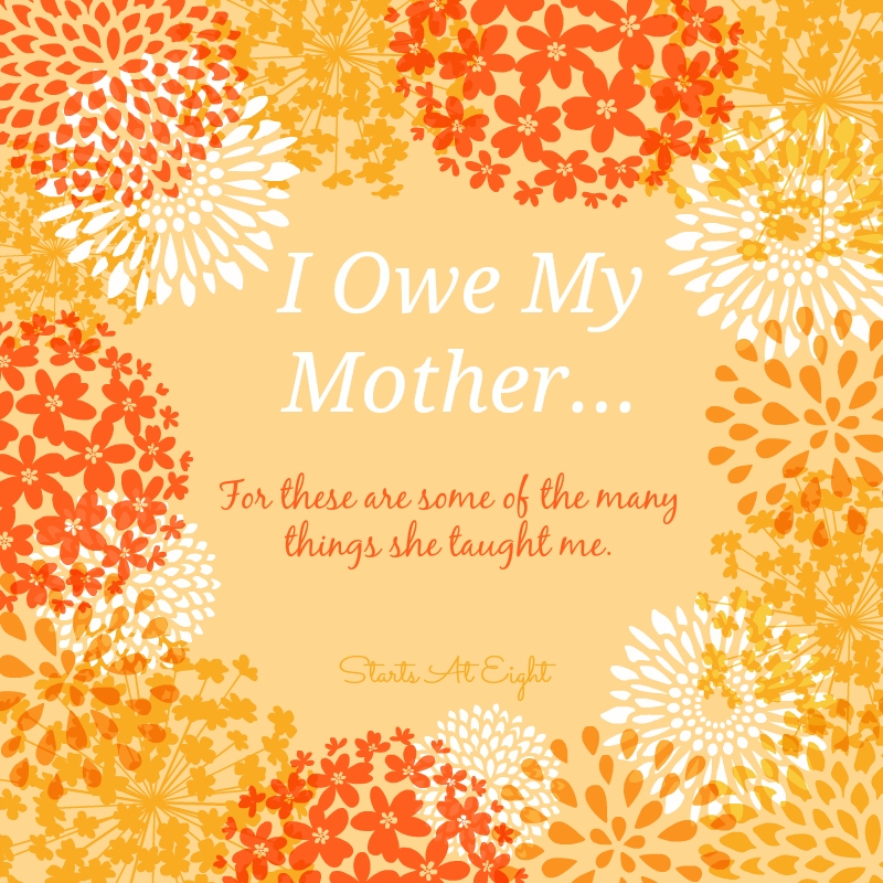 I Owe My Mother...For these are some of the many things she taught me. From Starts At Eight