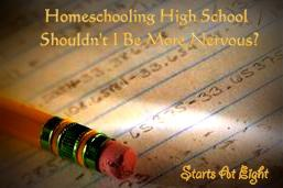 Homeschooling High School – Shouldn't I Be More Nervous?