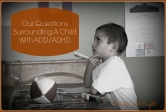 Our Questions Surrounding A Child With ADD / ADHD