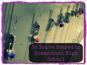 So You're Scared to Homeschool High School from Starts At Eight