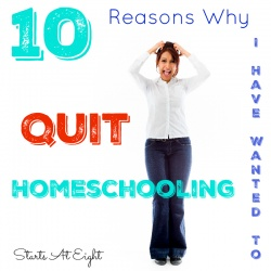 10 Reasons Why I Have Wanted to Quit Homeschooling