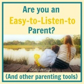 Are You an Easy-to-Listen-to Parent? (And Other Parenting Tools)