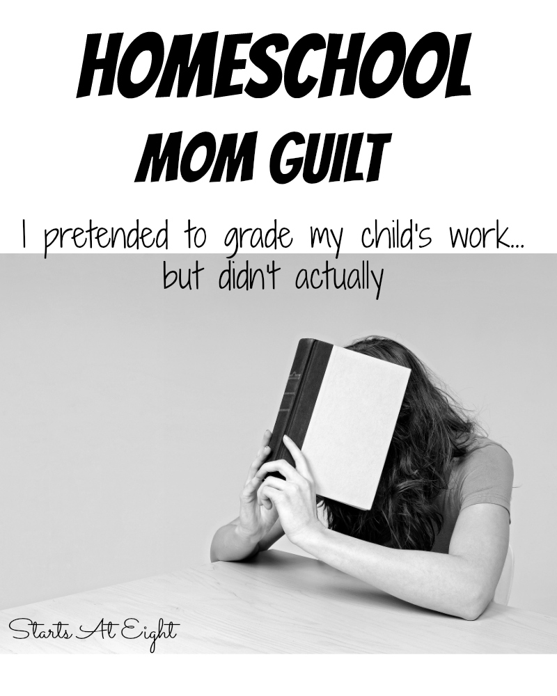 "Homeschool Mom Guilt: ""I pretended to grade my child's work, but didn't actually"" from Starts At Eight.  The real truth about how we all feel we have fallen short with something, or slacked in some way."